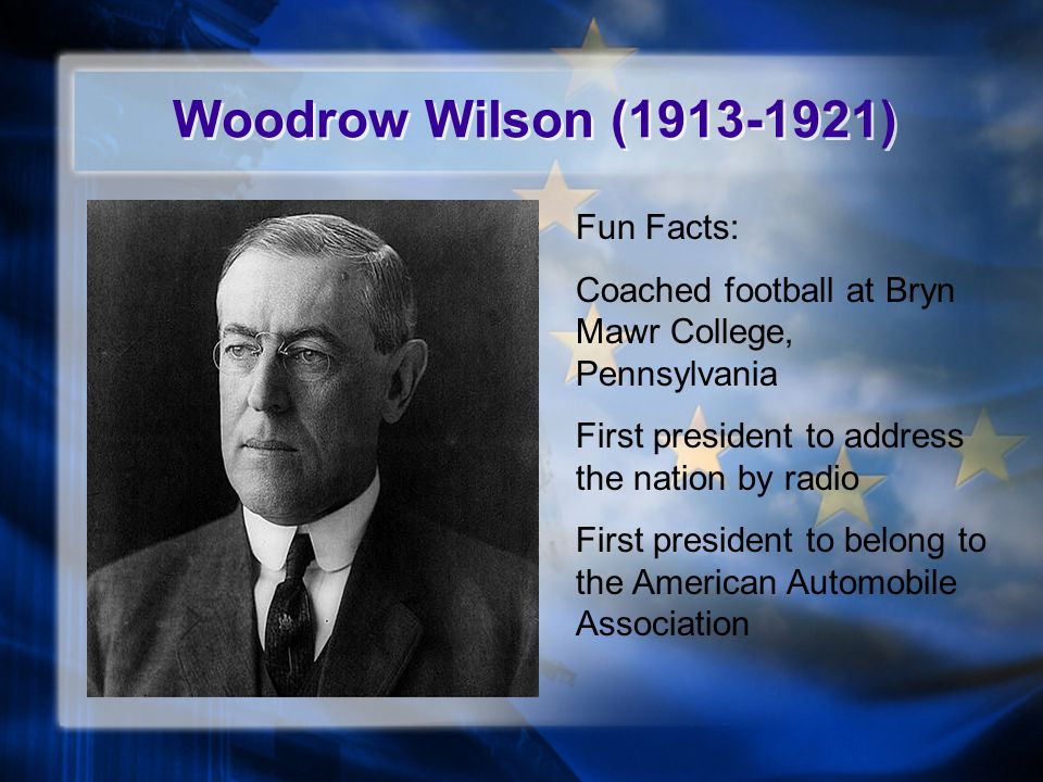 Woodrow Wilson (1913-1921) Fun Facts: Coached football at Bryn Mawr College, Pennsylvania First president to address the nation by radio First president to belong to the American Automobile Association