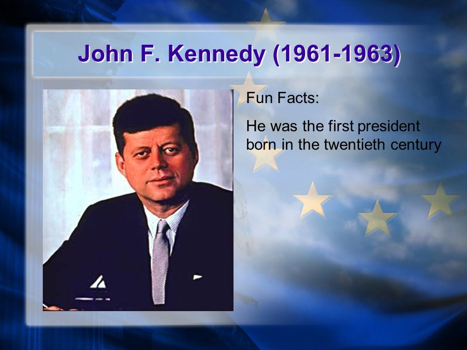 John F. Kennedy (1961-1963) Fun Facts: He was the first president born in the twentieth century