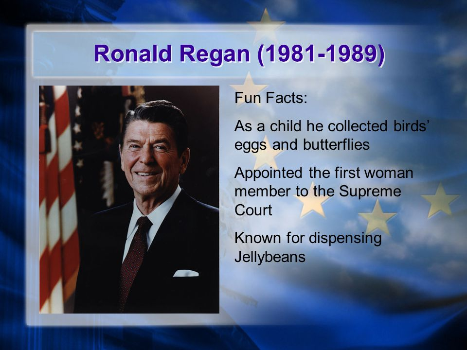 Ronald Regan (1981-1989) Fun Facts: As a child he collected birds' eggs and butterflies Appointed the first woman member to the Supreme Court Known for dispensing Jellybeans