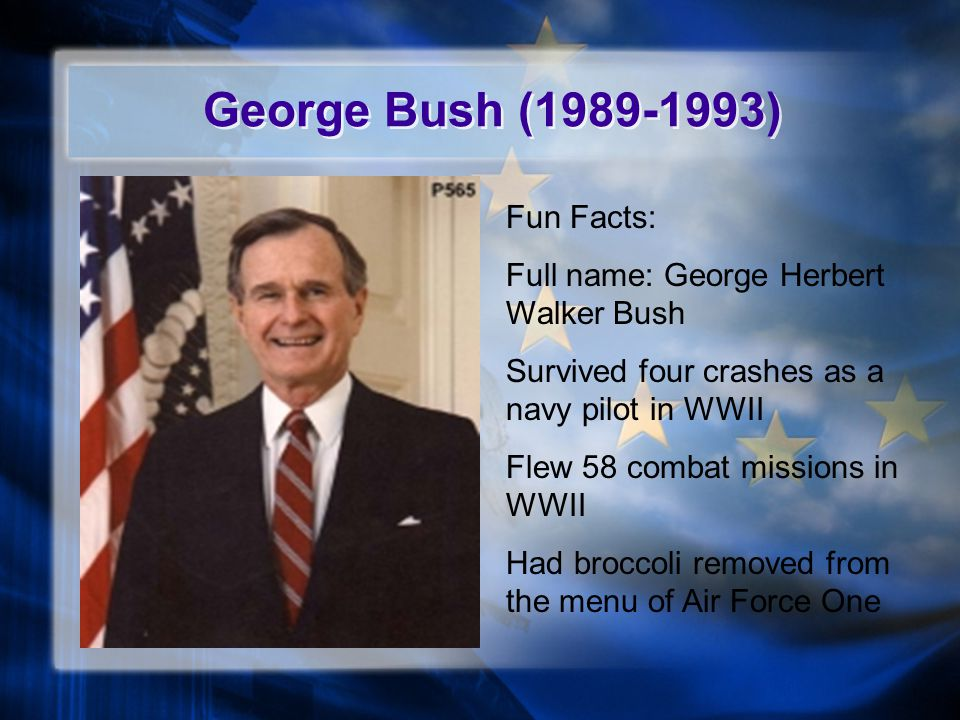 George Bush (1989-1993) Fun Facts: Full name: George Herbert Walker Bush Survived four crashes as a navy pilot in WWII Flew 58 combat missions in WWII Had broccoli removed from the menu of Air Force One