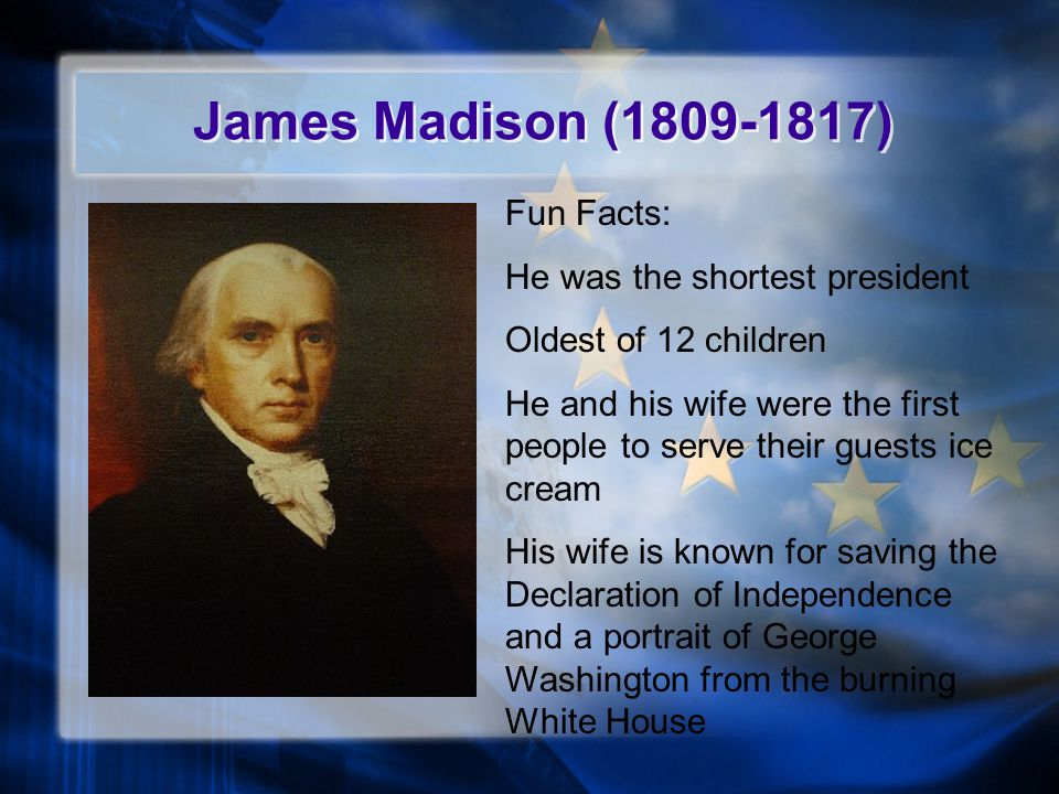 James Madison (1809-1817) Fun Facts: He was the shortest president Oldest of 12 children He and his wife were the first people to serve their guests ice cream His wife is known for saving the Declaration of Independence and a portrait of George Washington from the burning White House