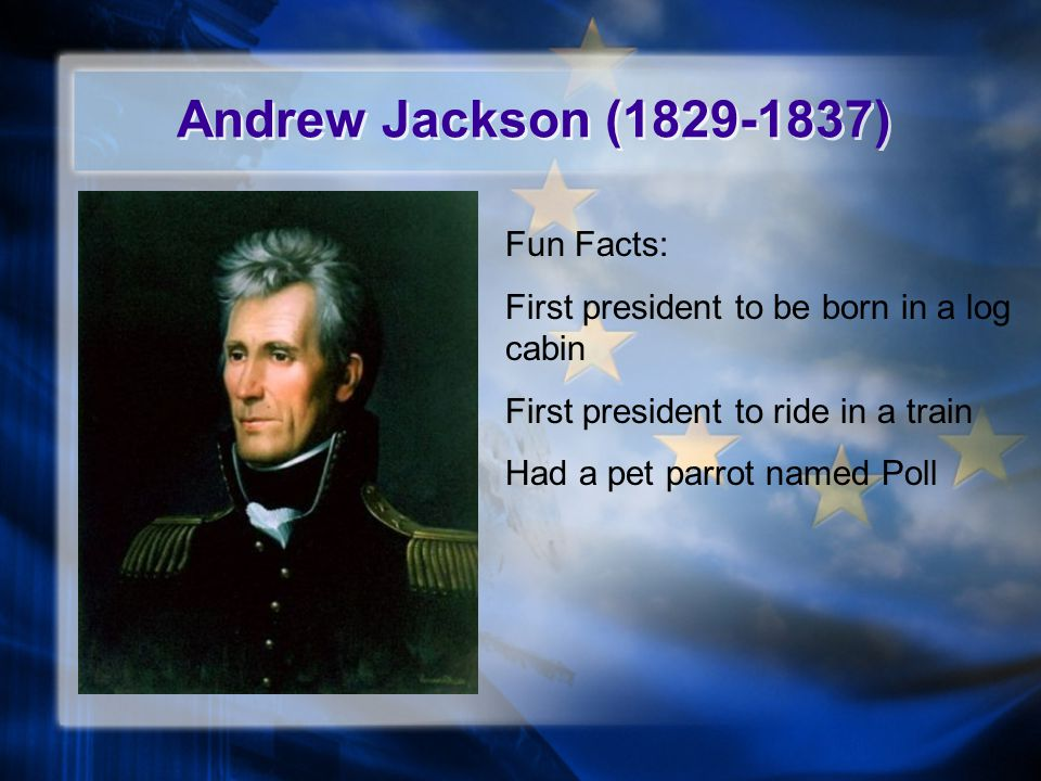 Andrew Jackson (1829-1837) Fun Facts: First president to be born in a log cabin First president to ride in a train Had a pet parrot named Poll