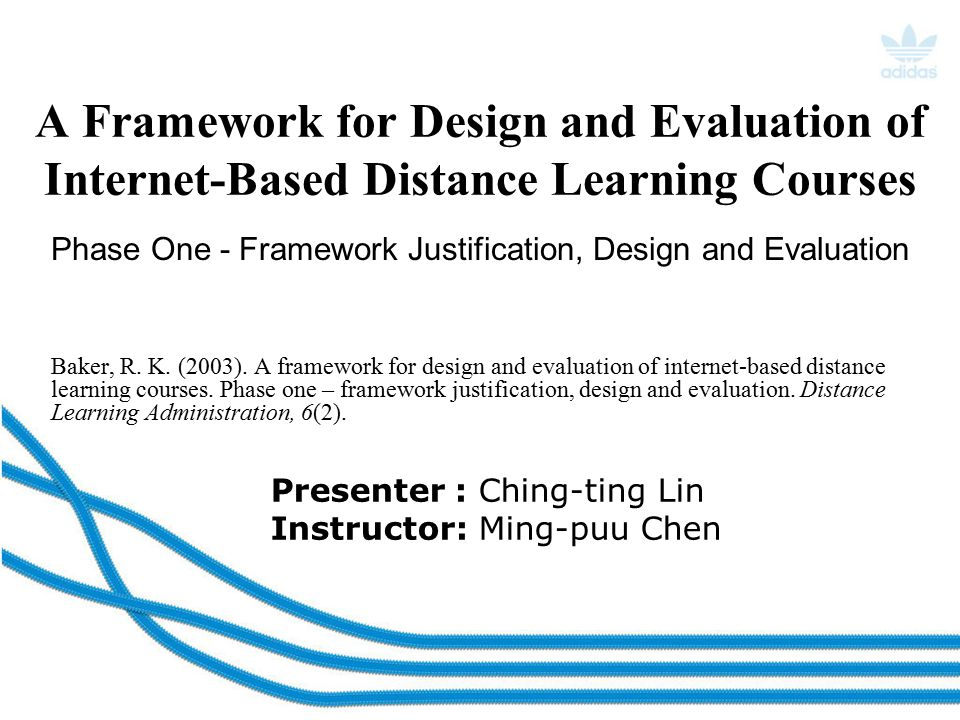 Presenter : Ching-ting Lin Instructor: Ming-puu Chen A Framework for Design and Evaluation of Internet-Based Distance Learning Courses Baker, R.