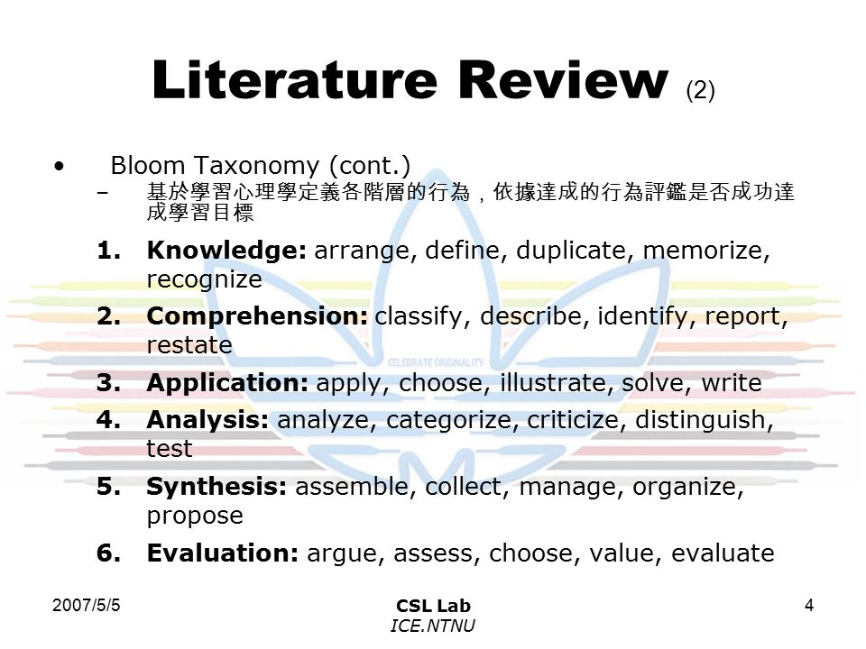 2007/5/5CSL Lab ICE.NTNU 4 Literature Review (2) Bloom Taxonomy (cont.) – 基於學習心理學定義各階層的行為,依據達成的行為評鑑是否成功達 成學習目標 1.Knowledge: arrange, define, duplicate, memorize, recognize 2.Comprehension: classify, describe, identify, report, restate 3.Application: apply, choose, illustrate, solve, write 4.Analysis: analyze, categorize, criticize, distinguish, test 5.Synthesis: assemble, collect, manage, organize, propose 6.Evaluation: argue, assess, choose, value, evaluate