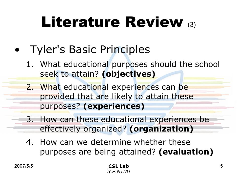 2007/5/5CSL Lab ICE.NTNU 5 Literature Review (3) Tyler s Basic Principles 1.What educational purposes should the school seek to attain.