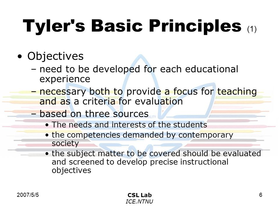 2007/5/5CSL Lab ICE.NTNU 6 Tyler s Basic Principles (1) Objectives –need to be developed for each educational experience –necessary both to provide a focus for teaching and as a criteria for evaluation –based on three sources The needs and interests of the students the competencies demanded by contemporary society the subject matter to be covered should be evaluated and screened to develop precise instructional objectives