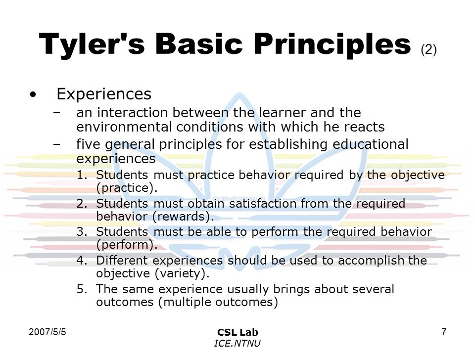 2007/5/5CSL Lab ICE.NTNU 8 Tyler s Basic Principles (3) Organization –In order for educational experiences to produce a cumulative effect, they must be so organized as to reinforce each other –Tyler s three levels of structural elements include: 1.The entire curriculum as a broad unit.