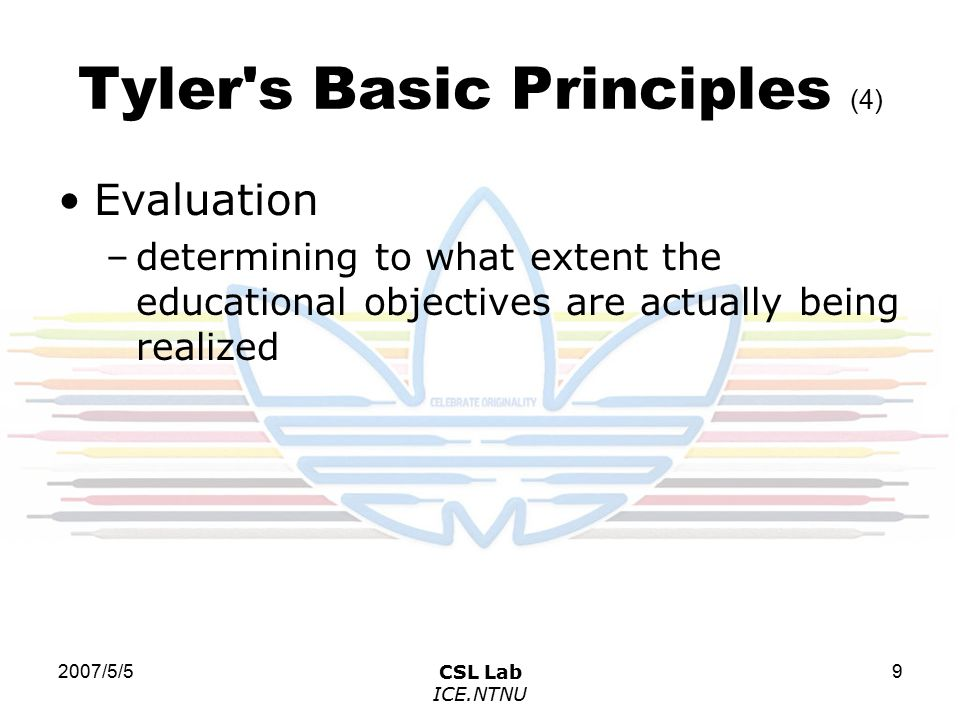 2007/5/5CSL Lab ICE.NTNU 9 Tyler s Basic Principles (4) Evaluation –determining to what extent the educational objectives are actually being realized