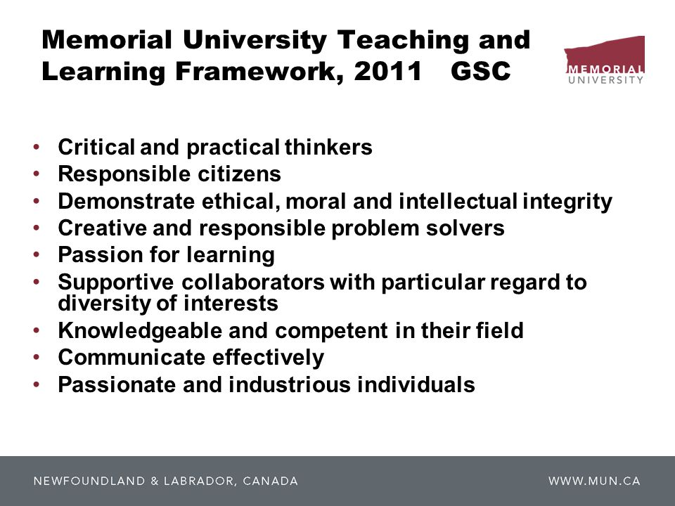 Memorial University Teaching and Learning Framework, 2011 GSC Critical and practical thinkers Responsible citizens Demonstrate ethical, moral and intellectual integrity Creative and responsible problem solvers Passion for learning Supportive collaborators with particular regard to diversity of interests Knowledgeable and competent in their field Communicate effectively Passionate and industrious individuals