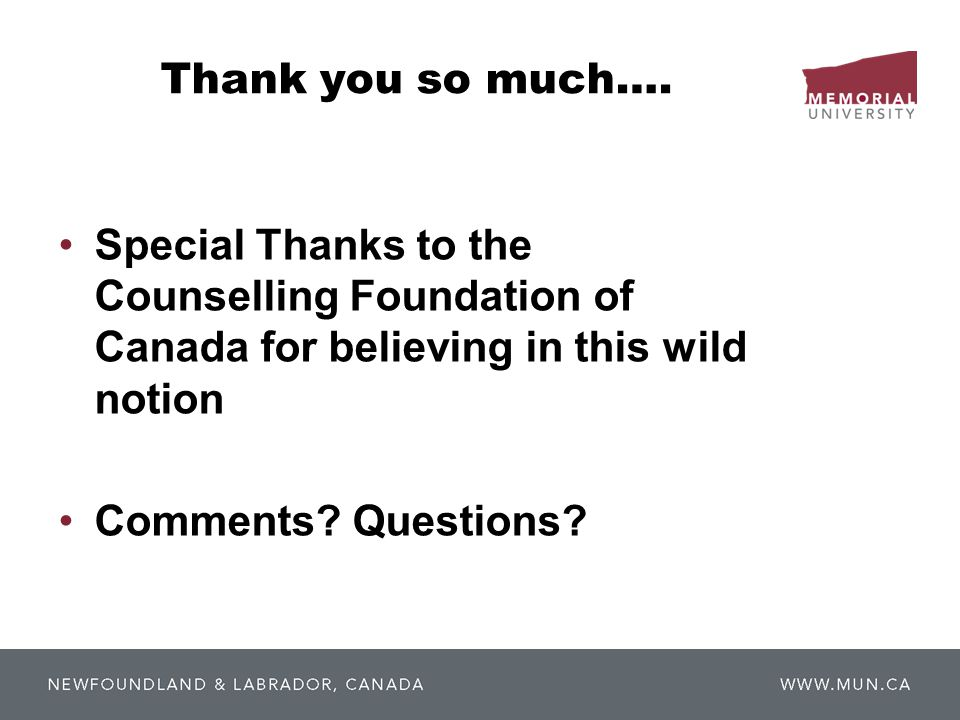 Thank you so much…. Special Thanks to the Counselling Foundation of Canada for believing in this wild notion Comments? Questions?