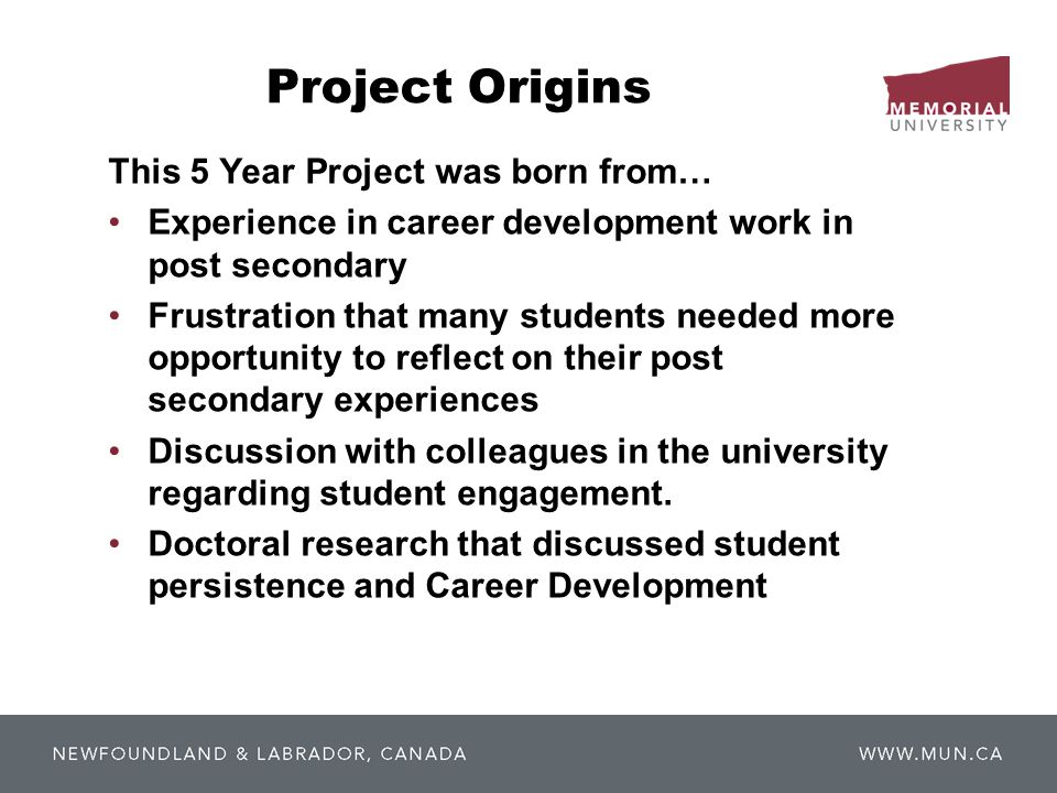 Project Origins This 5 Year Project was born from… Experience in career development work in post secondary Frustration that many students needed more opportunity to reflect on their post secondary experiences Discussion with colleagues in the university regarding student engagement.