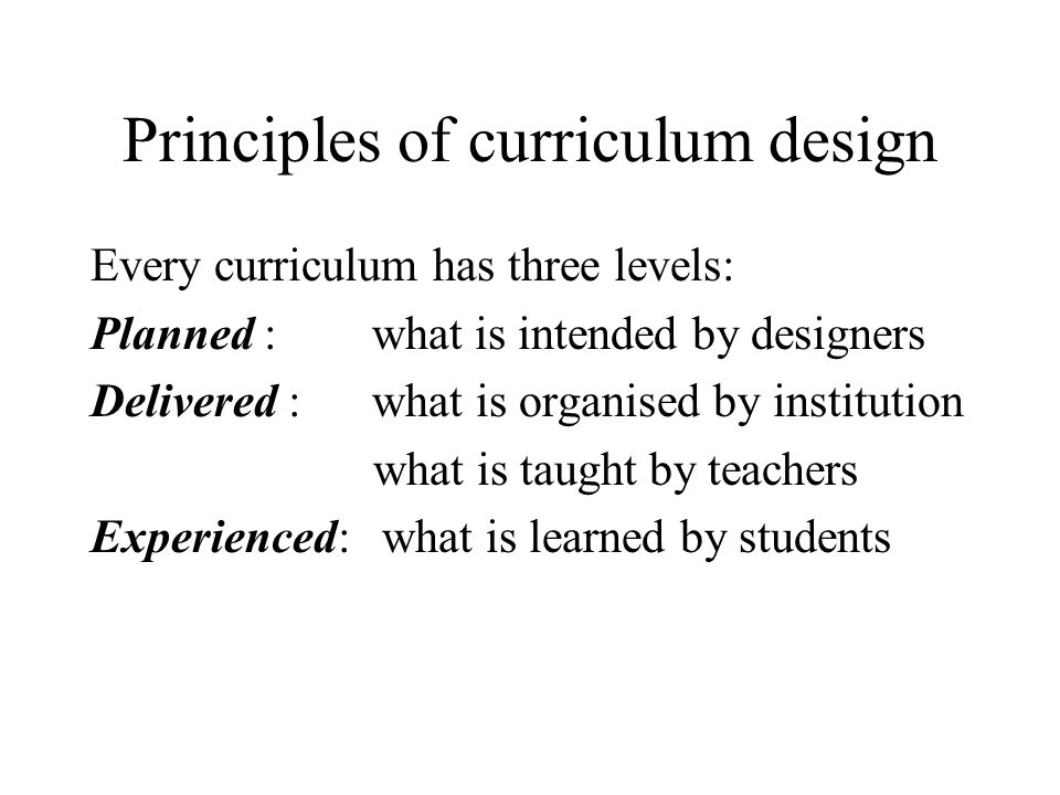 Principles of curriculum design Every curriculum has three levels: Planned : what is intended by designers Delivered : what is organised by institutio