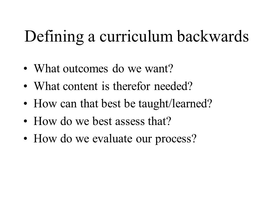 Defining a curriculum backwards What outcomes do we want? What content is therefor needed? How can that best be taught/learned? How do we best assess