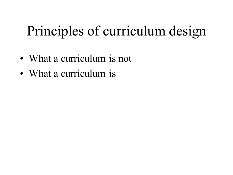 Principles of curriculum design What a curriculum is not What a curriculum is