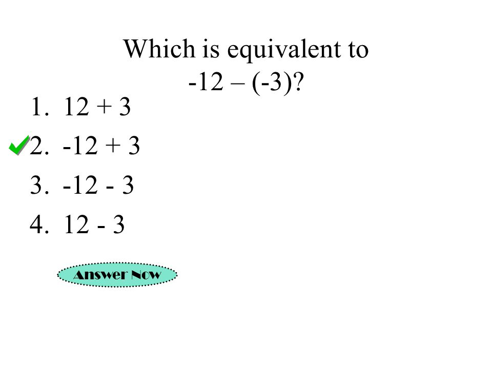 Which is equivalent to -12 – (-3)? Answer Now 1.12 + 3 2.-12 + 3 3.-12 - 3 4.12 - 3