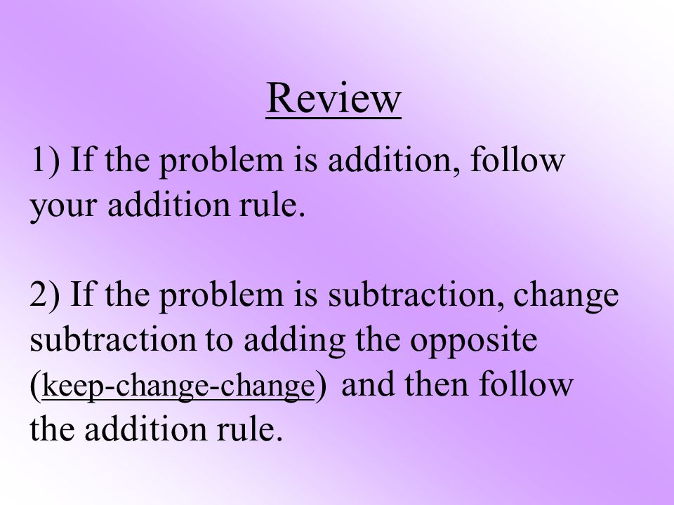 1) If the problem is addition, follow your addition rule. 2) If the problem is subtraction, change subtraction to adding the opposite ( keep-change-ch