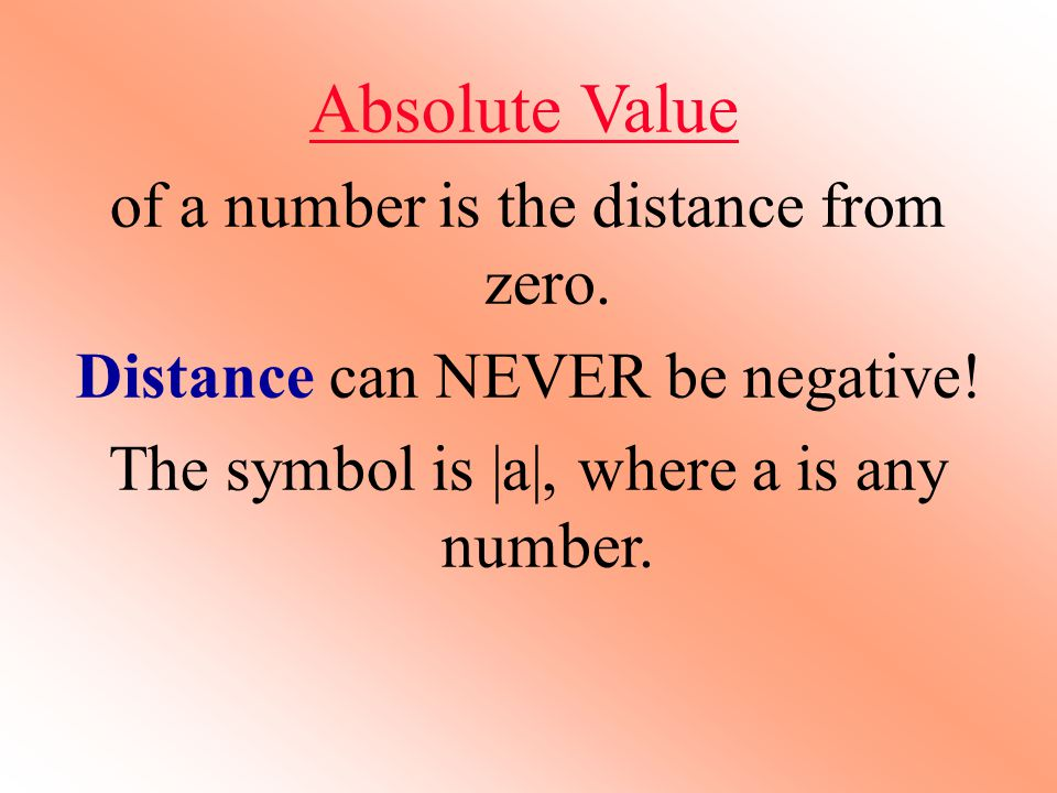 Absolute Value of a number is the distance from zero. Distance can NEVER be negative! The symbol is |a|, where a is any number.