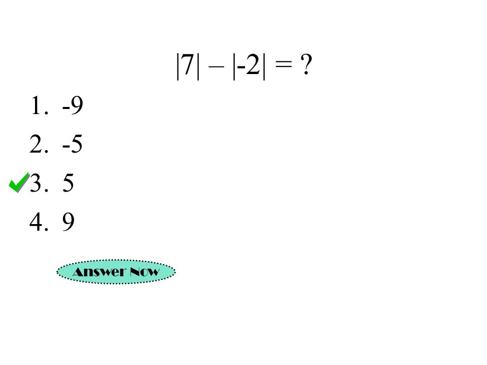 |7| – |-2| = ? 1.-9 2.-5 3.5 4.9 Answer Now