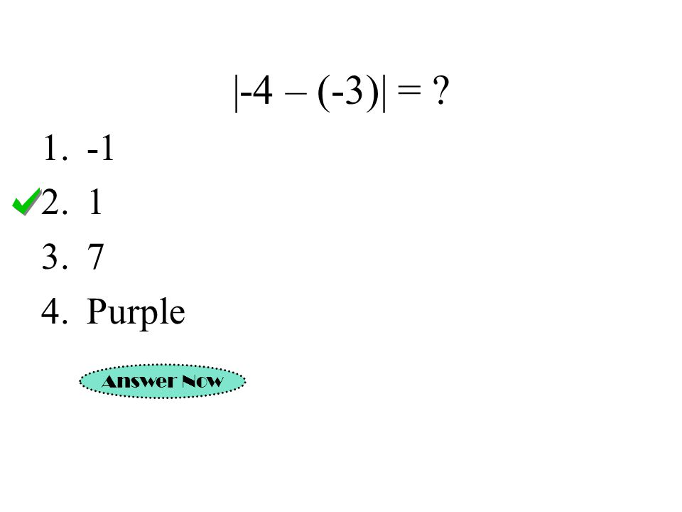 |-4 – (-3)| = ? Answer Now 1.-1 2.1 3.7 4.Purple