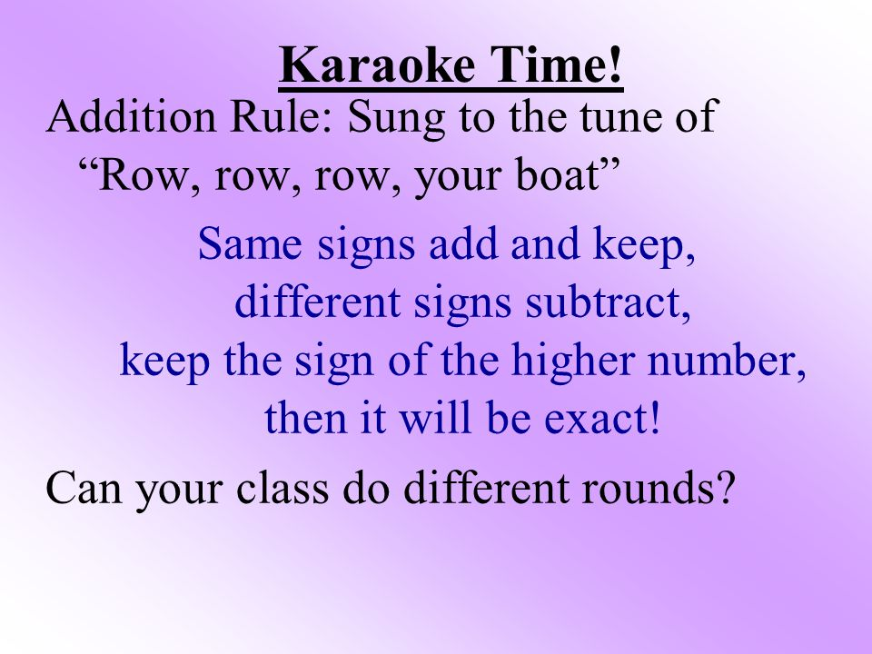 "Karaoke Time! Addition Rule: Sung to the tune of ""Row, row, row, your boat"" Same signs add and keep, different signs subtract, keep the sign of the hi"