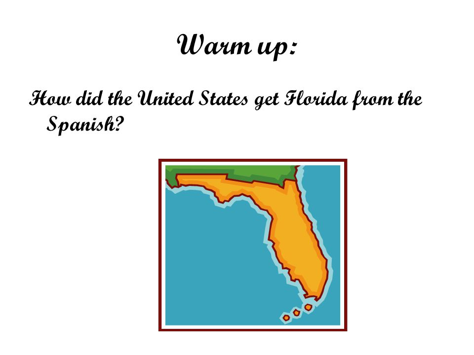 Warm up: How did the United States get Florida from the Spanish?