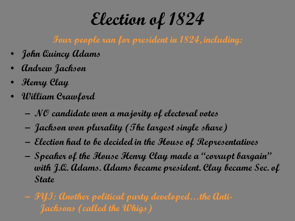 Election of 1824 Four people ran for president in 1824, including: John Quincy Adams Andrew Jackson Henry Clay William Crawford –NO candidate won a majority of electoral votes –Jackson won plurality (The largest single share) –Election had to be decided in the House of Representatives –Speaker of the House Henry Clay made a corrupt bargain with J.Q.