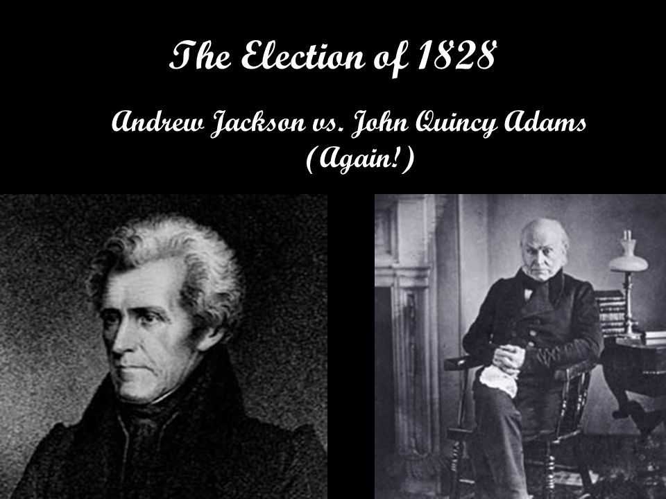 Andrew Jackson vs. John Quincy Adams (Again!) The Election of 1828