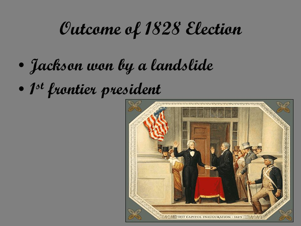 Outcome of 1828 Election Jackson won by a landslide 1 st frontier president