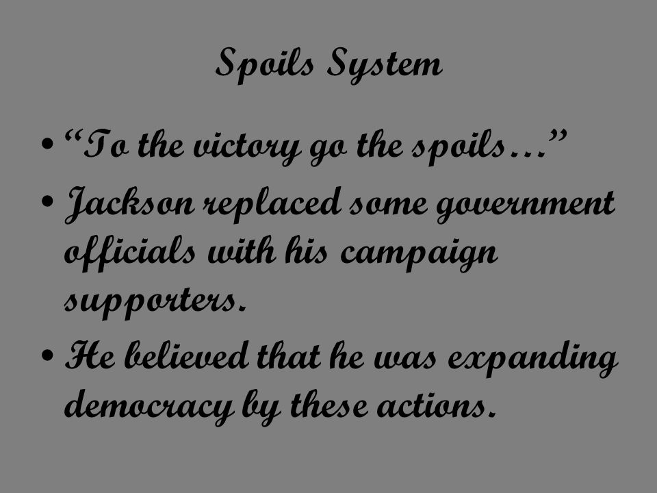 Spoils System To the victory go the spoils… Jackson replaced some government officials with his campaign supporters.