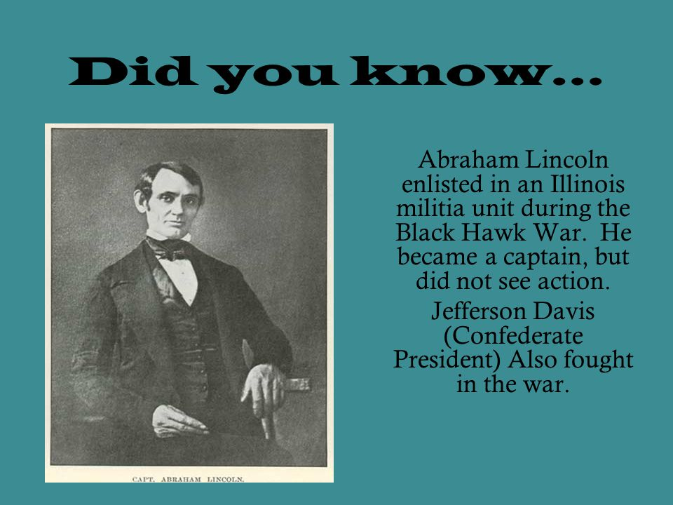 Did you know… Abraham Lincoln enlisted in an Illinois militia unit during the Black Hawk War.