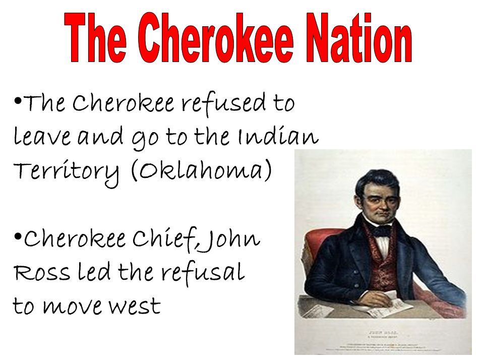 The Cherokee refused to leave and go to the Indian Territory (Oklahoma) The Cherokee refused to leave and go to the Indian Territory (Oklahoma) Cherokee Chief, John Cherokee Chief, John Ross led the refusal to move west