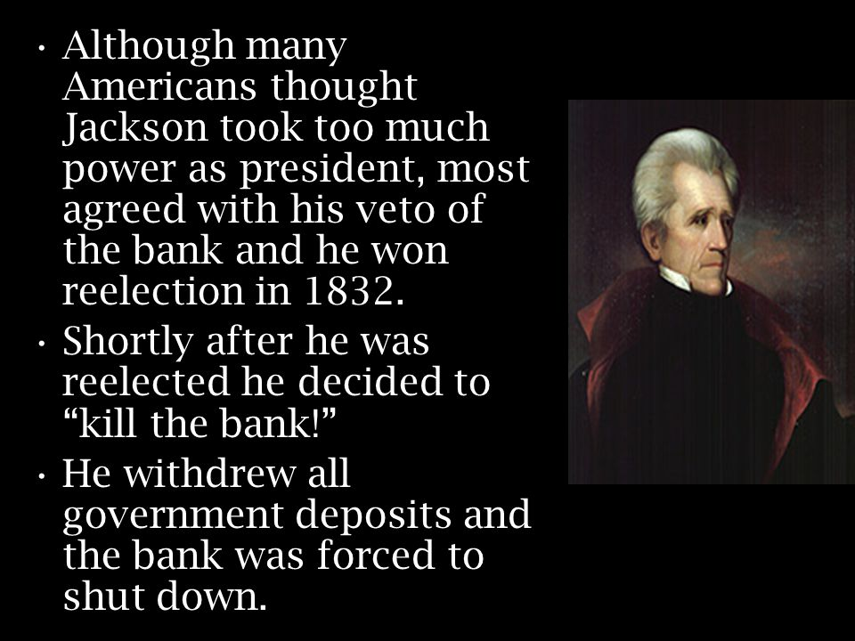 Although many Americans thought Jackson took too much power as president, most agreed with his veto of the bank and he won reelection in 1832.