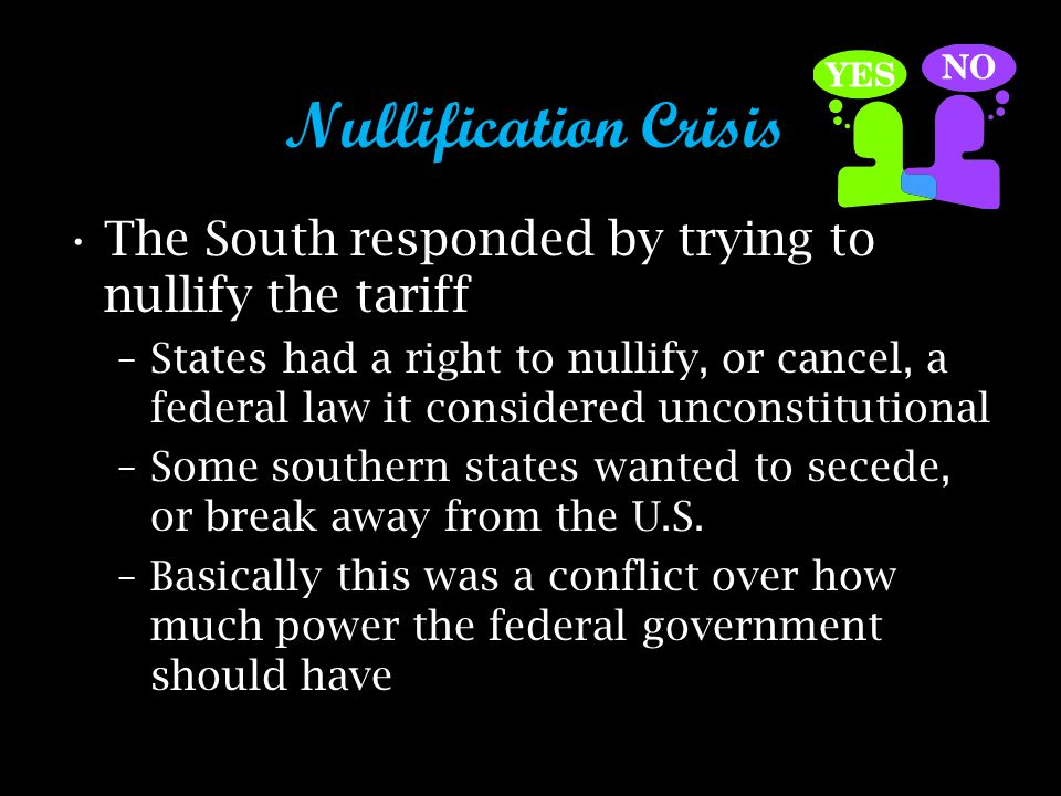 Nullification Crisis The South responded by trying to nullify the tariff –States had a right to nullify, or cancel, a federal law it considered unconstitutional –Some southern states wanted to secede, or break away from the U.S.