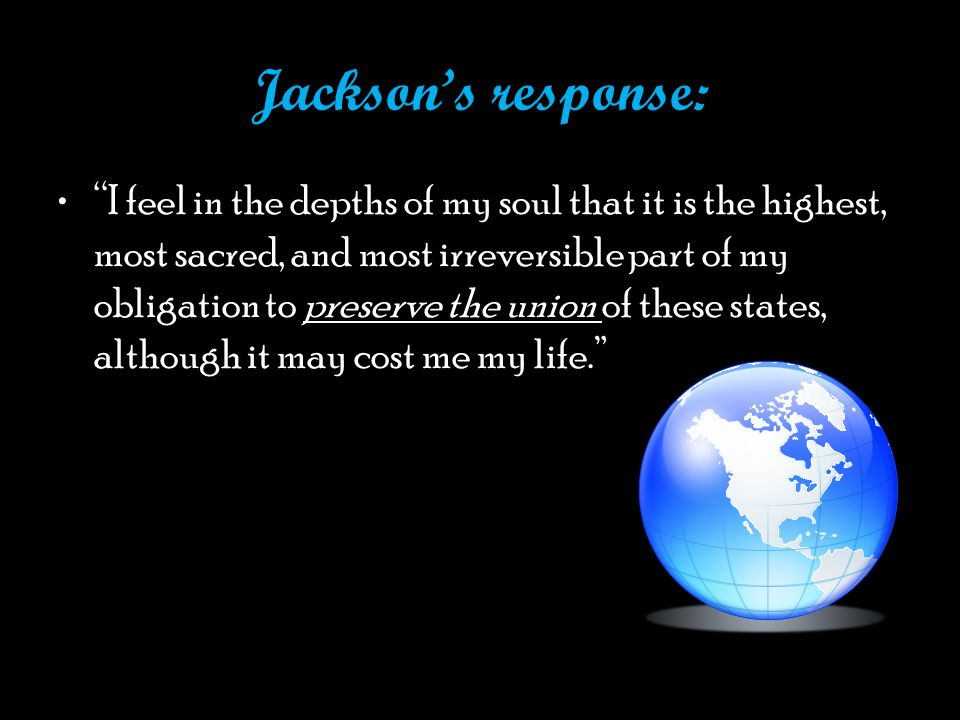Jackson's response: I feel in the depths of my soul that it is the highest, most sacred, and most irreversible part of my obligation to preserve the union of these states, although it may cost me my life.