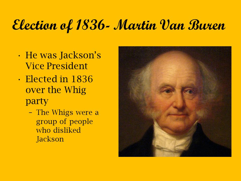 Election of 1836- Martin Van Buren He was Jackson's Vice President Elected in 1836 over the Whig party –The Whigs were a group of people who disliked Jackson