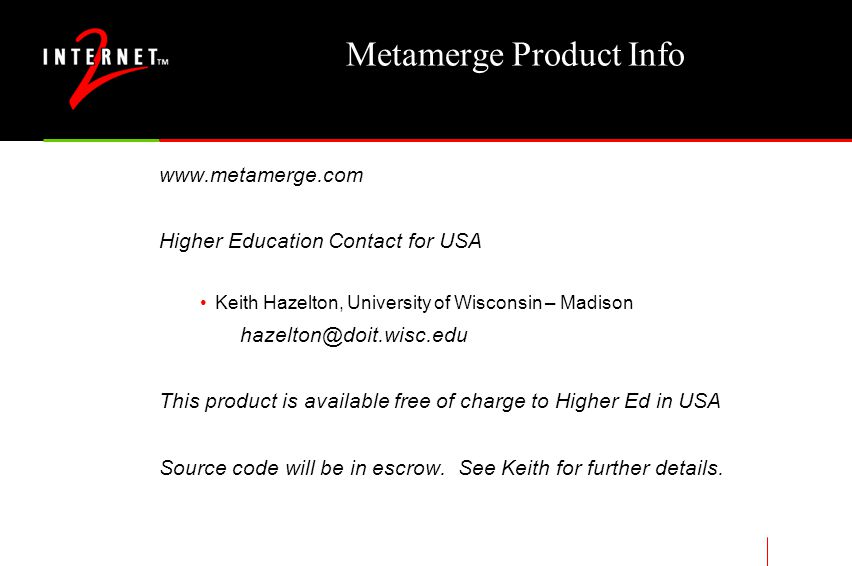 Metamerge Product Info www.metamerge.com Higher Education Contact for USA Keith Hazelton, University of Wisconsin – Madison hazelton@doit.wisc.edu This product is available free of charge to Higher Ed in USA Source code will be in escrow.