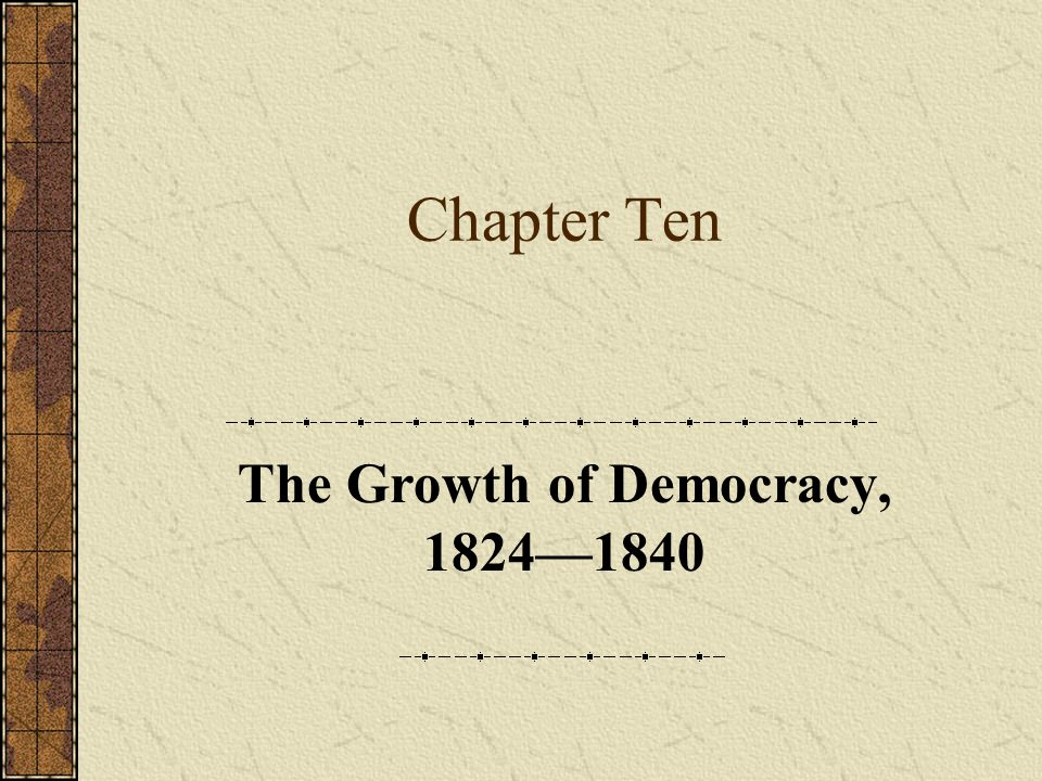 Chapter Ten The Growth of Democracy, 1824—1840