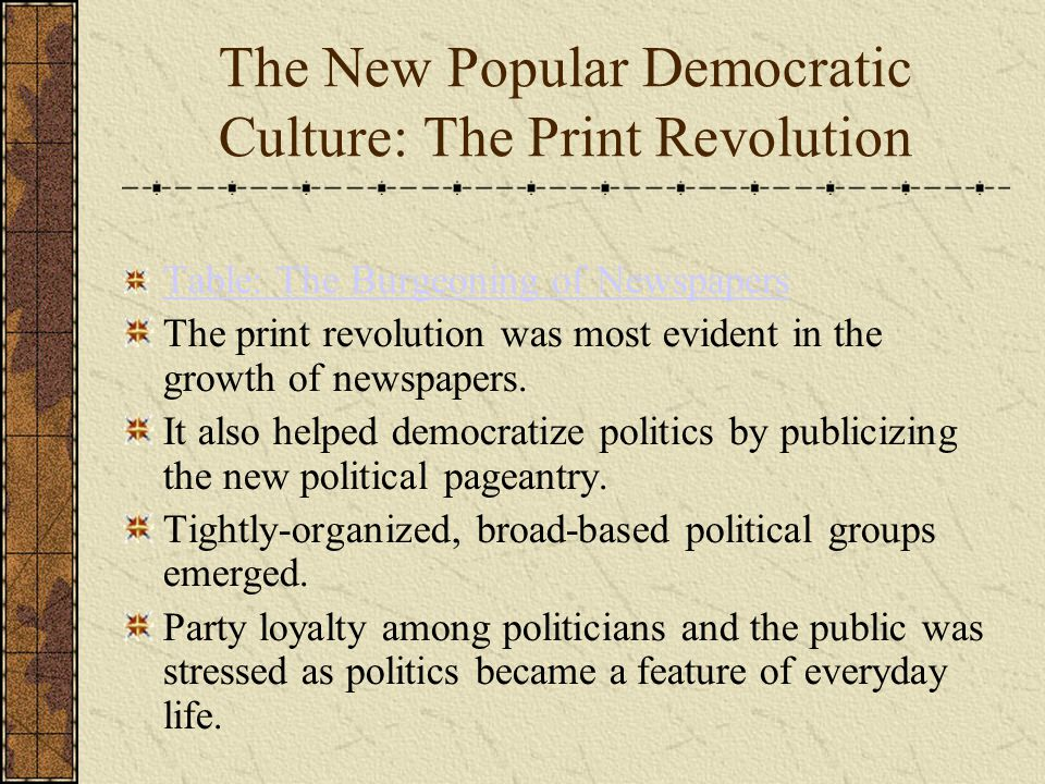 The New Popular Democratic Culture: The Print Revolution Table: The Burgeoning of Newspapers The print revolution was most evident in the growth of newspapers.