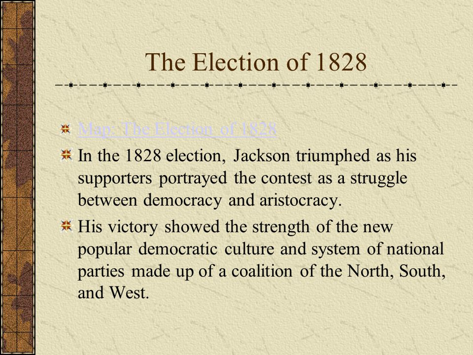 The Election of 1828 Map: The Election of 1828 In the 1828 election, Jackson triumphed as his supporters portrayed the contest as a struggle between democracy and aristocracy.