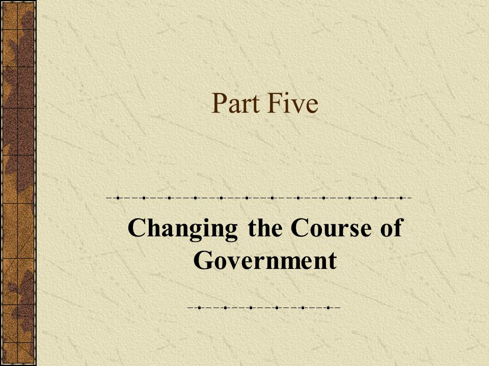 Part Five Changing the Course of Government