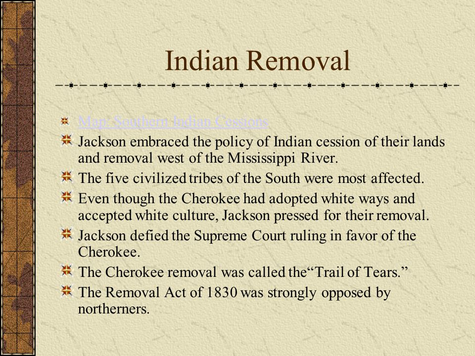 Indian Removal Map: Southern Indian Cessions Jackson embraced the policy of Indian cession of their lands and removal west of the Mississippi River.