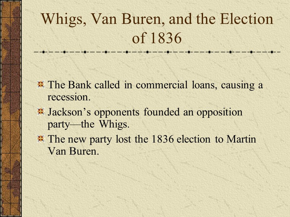 Whigs, Van Buren, and the Election of 1836 The Bank called in commercial loans, causing a recession.