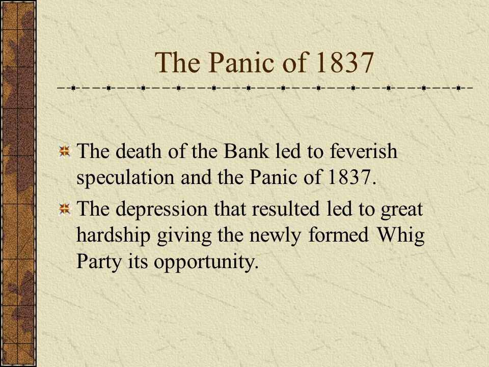 The Panic of 1837 The death of the Bank led to feverish speculation and the Panic of 1837.