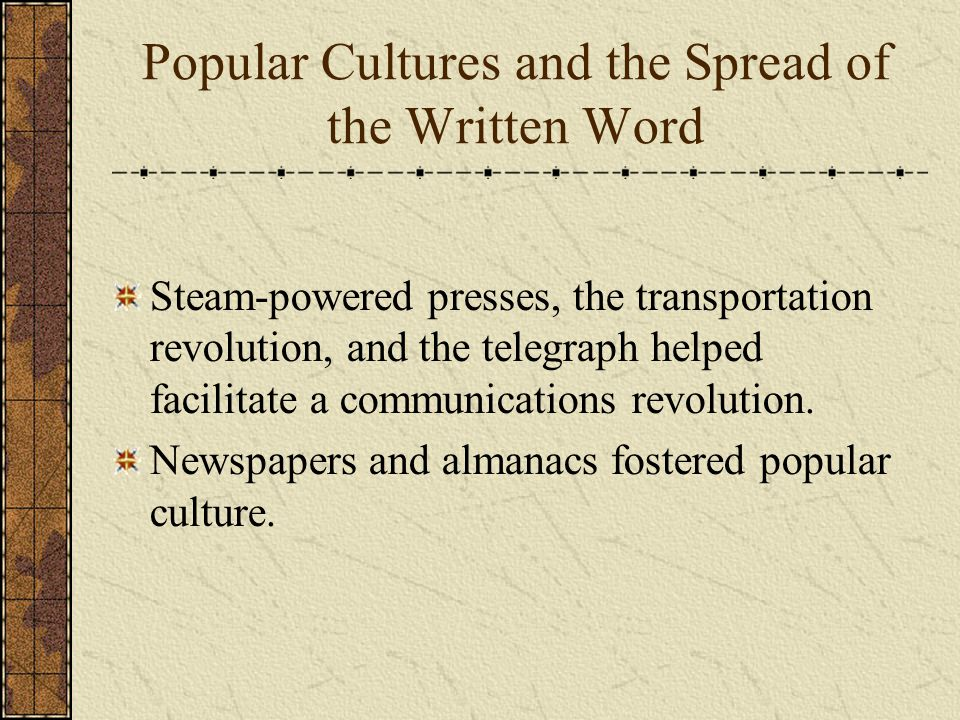 Popular Cultures and the Spread of the Written Word Steam-powered presses, the transportation revolution, and the telegraph helped facilitate a communications revolution.