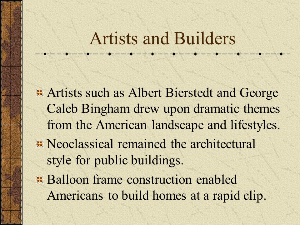 Artists and Builders Artists such as Albert Bierstedt and George Caleb Bingham drew upon dramatic themes from the American landscape and lifestyles.