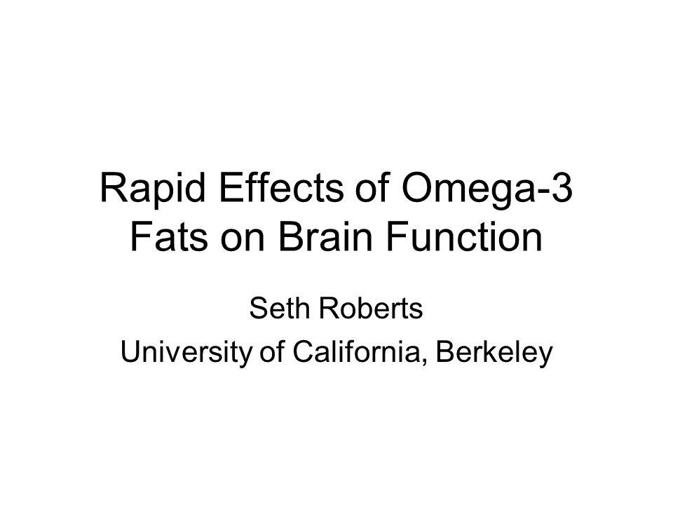 Rapid Effects of Omega-3 Fats on Brain Function Seth Roberts University of California, Berkeley