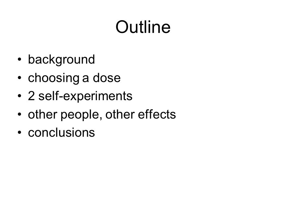 Outline background choosing a dose 2 self-experiments other people, other effects conclusions
