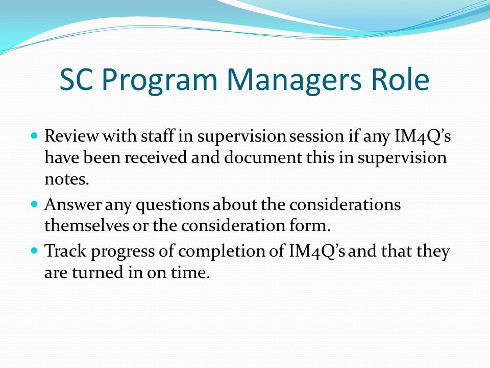 SC Program Managers Role Review with staff in supervision session if any IM4Q's have been received and document this in supervision notes. Answer any