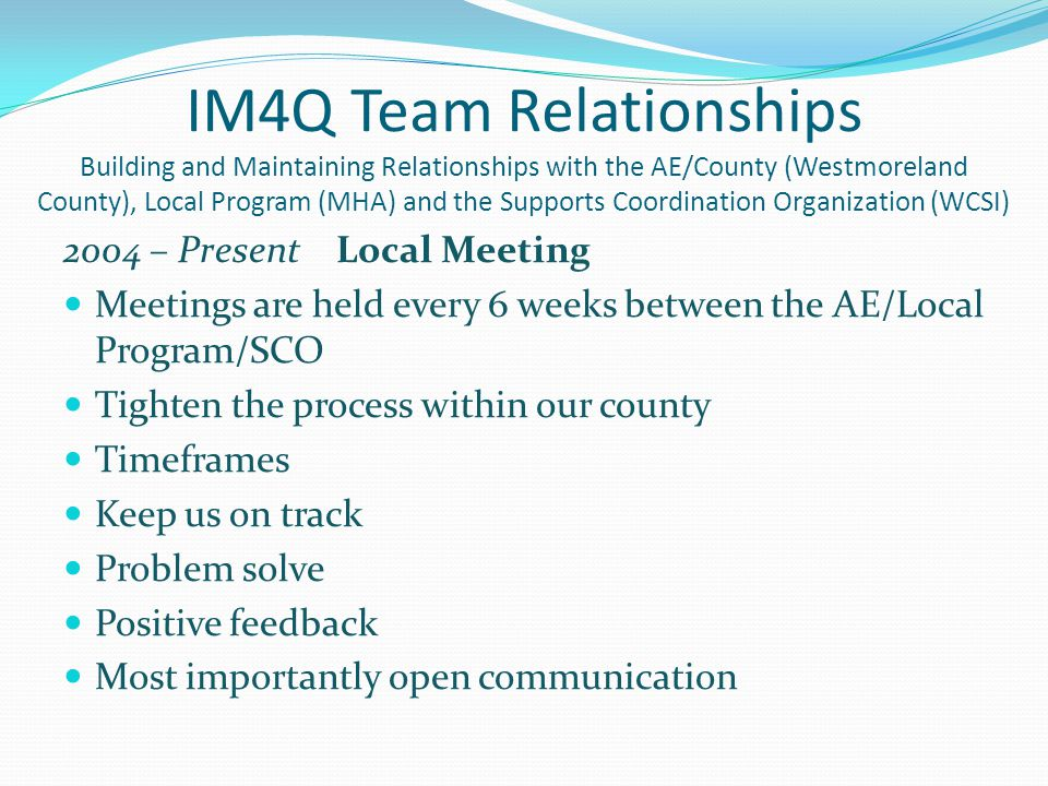 IM4Q Team Relationships Building and Maintaining Relationships with the AE/County (Westmoreland County), Local Program (MHA) and the Supports Coordina