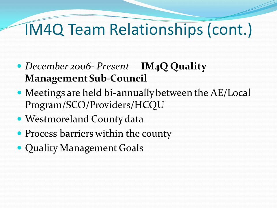 IM4Q Team Relationships (cont.) December 2006- Present IM4Q Quality Management Sub-Council Meetings are held bi-annually between the AE/Local Program/